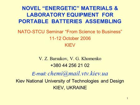 1 NOVEL ENERGETIC MATERIALS & LABORATORY EQUIPMENT FOR PORTABLE BATTERIES ASSEMBLING NATO-STCU Seminar From Science to Business 11-12 October 2006 KIEV.