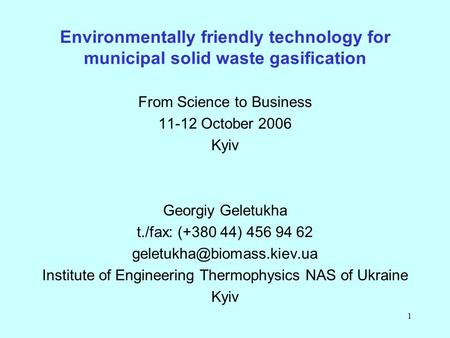 1 Environmentally friendly technology for municipal solid waste gasification From Science to Business 11-12 October 2006 Kyiv Georgiy Geletukha t./fax: