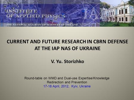 CURRENT AND FUTURE RESEARCH IN CBRN DEFENSE AT THE IAP NAS OF UKRAINE V. Yu. Storizhko Round-table on WMD and Dual-use Expertise/Knowledge Redirection.