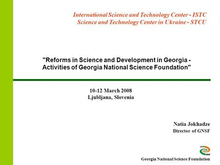 Reforms in Science and Development in Georgia - Activities of Georgia National Science Foundation Natia Jokhadze Director of GNSF International Science.