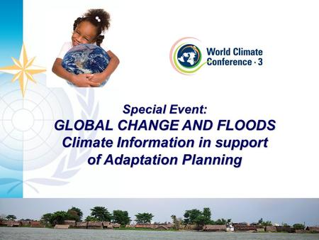 Special Event: GLOBAL CHANGE AND FLOODS Climate Information in support of Adaptation Planning.