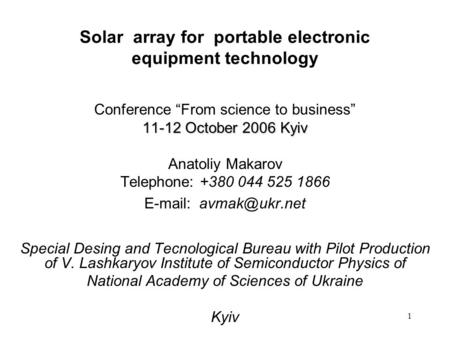 1 Solar array for portable electronic equipment technology Conference From science to business 11-12 October 2006 Kyiv Anatoliy Makarov Telephone: +380.