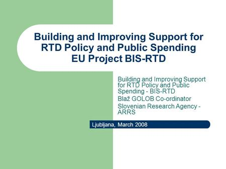 Building and Improving Support for RTD Policy and Public Spending EU Project BIS-RTD Ljubljana, March 2008 Building and Improving Support for RTD Policy.