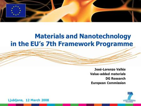 Ljubljana, 12 March 2008 José-Lorenzo Vallés Value-added materials DG Research European Commission Materials and Nanotechnology in the EUs 7th Framework.