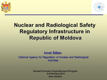 Republic of Moldova Nuclear and Radiological Safety Regulatory Infrastructure in Republic of Moldova Ionel Bălan, National Agency for Regulation of Nuclear.