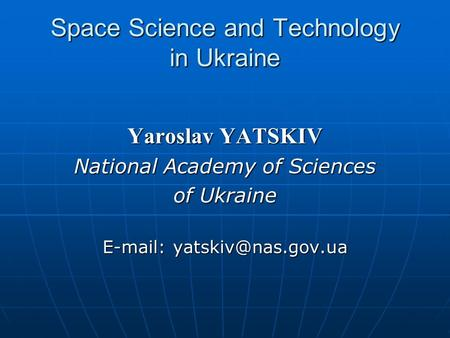 Space Science and Technology in Ukraine Yaroslav YATSKIV National Academy of Sciences of Ukraine