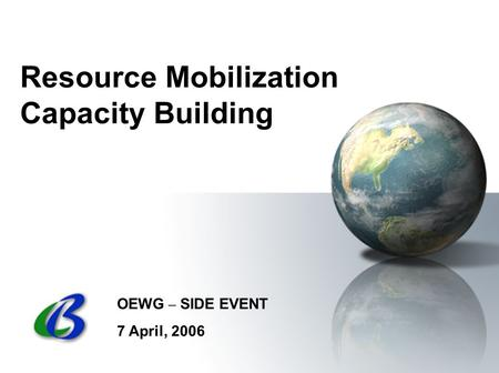Resource Mobilization Capacity Building OEWG – SIDE EVENT 7 April, 2006.