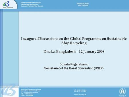 Inaugural Discussions on the Global Programme on Sustainable Ship Recycling Dhaka, Bangladesh – 12 January 2008 Donata Rugarabamu Secretariat of the Basel.