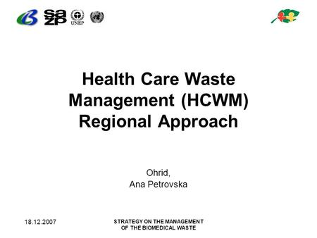 18.12.2007 STRATEGY ON THE MANAGEMENT OF THE BIOMEDICAL WASTE Health Care Waste Management (HCWM) Regional Approach Ohrid, Ana Petrovska.