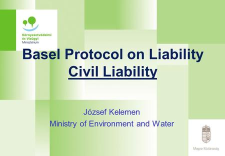 Basel Protocol on Liability Civil Liability József Kelemen Ministry of Environment and Water.