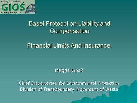 Basel Protocol on Liability and Compensation Financial Limits And Insurance. Magda Gosk Chief Inspectorate for Environmental Protection Division of Transboundary.