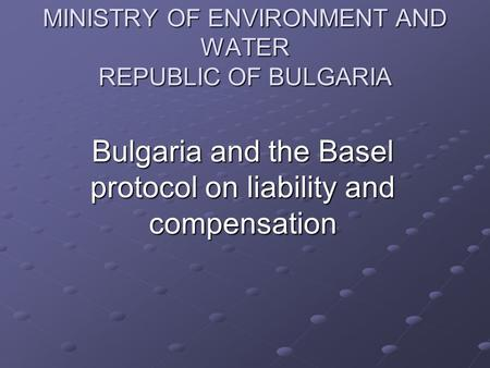 MINISTRY OF ENVIRONMENT AND WATER REPUBLIC OF BULGARIA Bulgaria and the Basel protocol on liability and compensation.