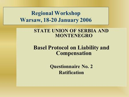 Regional Workshop Warsaw, 18-20 January 2006 STATE UNION OF SERBIA AND MONTENEGRO Basel Protocol on Liability and Compensation Questionnaire No. 2 Ratification.