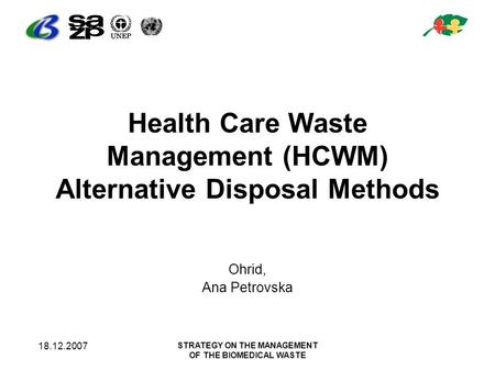 18.12.2007 STRATEGY ON THE MANAGEMENT OF THE BIOMEDICAL WASTE Health Care Waste Management (HCWM) Alternative Disposal Methods Ohrid, Ana Petrovska.