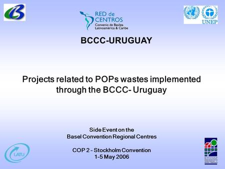 Projects related to POPs wastes implemented through the BCCC- Uruguay Side Event on the Basel Convention Regional Centres COP 2 – Stockholm Convention.