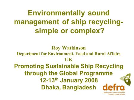 Environmentally sound management of ship recycling- simple or complex? Roy Watkinson Department for Environment, Food and Rural Affairs UK Promoting Sustainable.