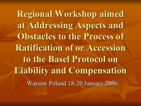 Regional Workshop aimed at Addressing Aspects and Obstacles to the Process of Ratification of or Accession to the Basel Protocol on Liability and Compensation.