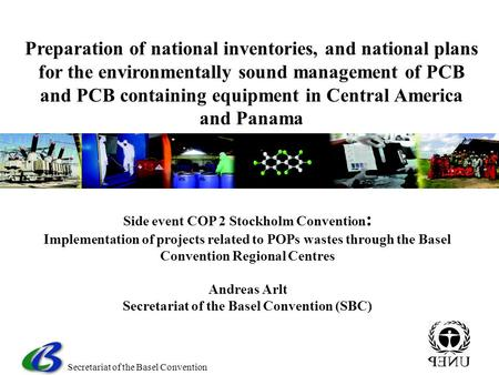 Secretariat of the Basel Convention Side event COP 2 Stockholm Convention : Implementation of projects related to POPs wastes through the Basel Convention.