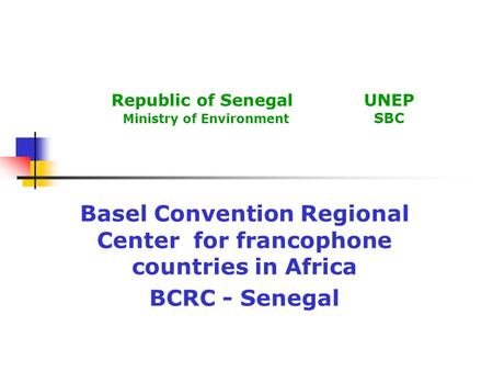 Republic of Senegal UNEP Ministry of Environment SBC Basel Convention Regional Center for francophone countries in Africa BCRC - Senegal.