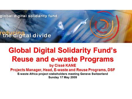 Global Digital Solidarity Funds Reuse and e-waste Programs by Cissé KANE Projects Manager, Head, E-waste and Reuse Programs, DSF E-waste Africa project.