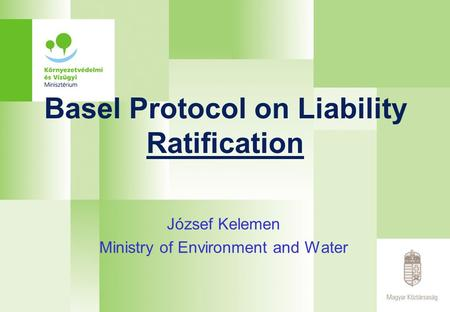 Basel Protocol on Liability Ratification József Kelemen Ministry of Environment and Water.