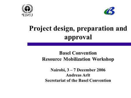 Project design, preparation and approval Basel Convention Resource Mobilization Workshop Nairobi, 3 – 7 December 2006 Andreas Arlt Secretariat of the Basel.