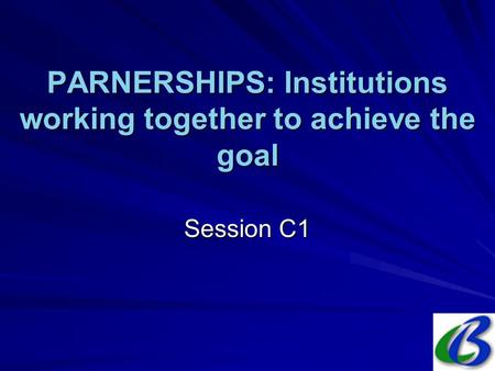 PARNERSHIPS: Institutions working together to achieve the goal Session C1.