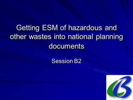 Getting ESM of hazardous and other wastes into national planning documents Session B2.