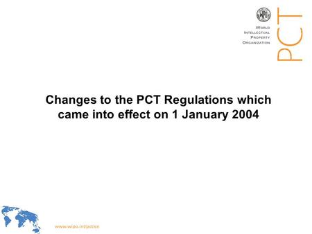 WIPO Recentdv03-1 Changes to the PCT Regulations which came into effect on 1 January 2004.