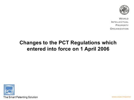 Changes to the PCT Regulations which entered into force on 1 April 2006 The Smart Patenting Solution.