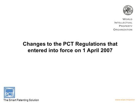 Changes to the PCT Regulations that entered into force on 1 April 2007 The Smart Patenting Solution.