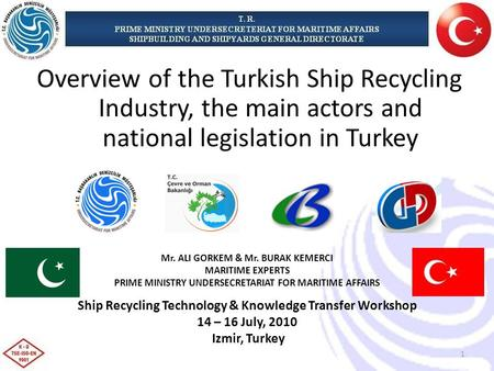 Mr. ALI GORKEM & Mr. BURAK KEMERCI MARITIME EXPERTS PRIME MINISTRY UNDERSECRETARIAT FOR MARITIME AFFAIRS Ship Recycling Technology & Knowledge Transfer.
