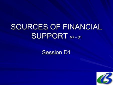 SOURCES OF FINANCIAL SUPPORT M7 – D1 Session D1. 2. Sources in (probable) order of importance National public budgets; Bilateral development assistance.