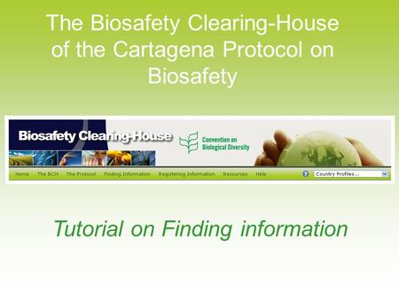 The Biosafety Clearing-House of the Cartagena Protocol on Biosafety Tutorial on Finding information.