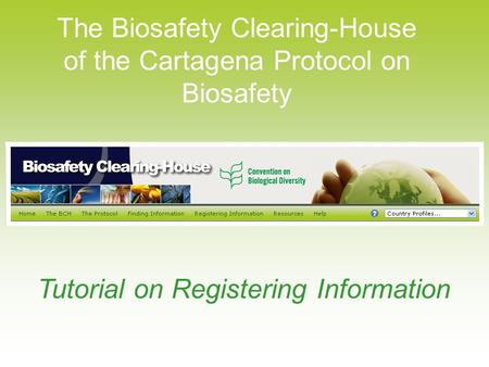 The Biosafety Clearing-House of the Cartagena Protocol on Biosafety Tutorial on Registering Information.