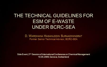 THE TECHNICAL GUIDELINES FOR ESM OF E-WASTE UNDER BCRC-SEA D. W ARDHANA H ASANUDDIN S URAADININGRAT Former Senior Technical Advisor, BCRC-SEA Side Event,
