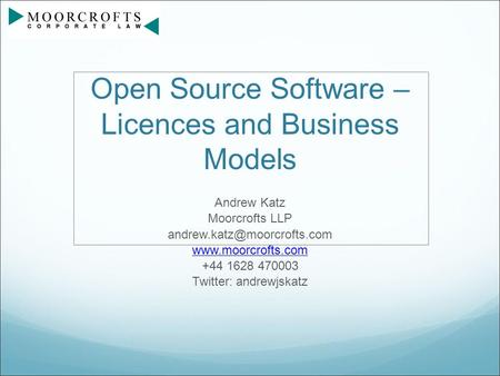 Open Source Software – Licences and Business Models Andrew Katz Moorcrofts LLP  +44 1628 470003 Twitter: andrewjskatz.