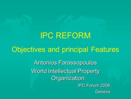 IPC REFORM Objectives and principal Features Antonios Farassopoulos World Intellectual Property Organization IPC Forum 2006 Geneva.