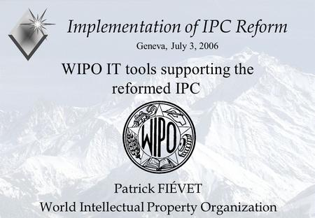 P.Fiévet July 3, 2006 WIPO IT tools supporting the reformed IPC Implementation of IPC Reform Geneva, July 3, 2006 Patrick FIÉVET World Intellectual Property.