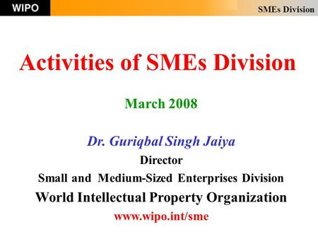 SMEs Division Activities of SMEs Division March 2008 Dr. Guriqbal Singh Jaiya Director Small and Medium-Sized Enterprises Division World Intellectual Property.