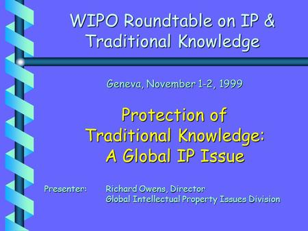 WIPO Roundtable on IP & Traditional Knowledge Geneva, November 1-2, 1999 Protection of Traditional Knowledge: A Global IP Issue Presenter: Richard Owens,
