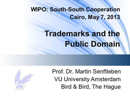 WIPO: South-South Cooperation Cairo, May 7, 2013 Trademarks and the Public Domain Prof. Dr. Martin Senftleben VU University Amsterdam Bird & Bird, The.