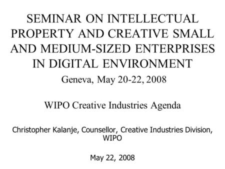 SEMINAR ON INTELLECTUAL PROPERTY AND CREATIVE SMALL AND MEDIUM-SIZED ENTERPRISES IN DIGITAL ENVIRONMENT Geneva, May 20-22, 2008 WIPO Creative Industries.