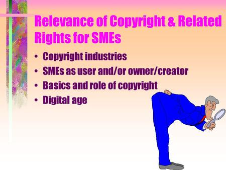 Relevance of Copyright & Related Rights for SMEs Copyright industries SMEs as user and/or owner/creator Basics and role of copyright Digital age.