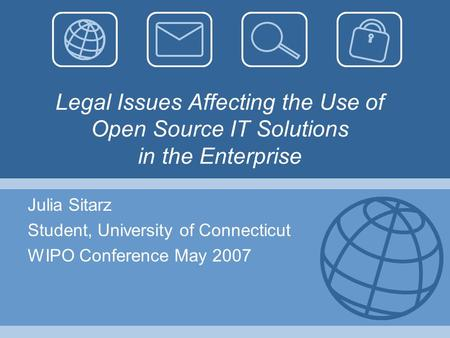 Legal Issues Affecting the Use of Open Source IT Solutions in the Enterprise Julia Sitarz Student, University of Connecticut WIPO Conference May 2007.