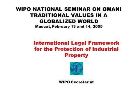 WIPO NATIONAL SEMINAR ON OMANI TRADITIONAL VALUES IN A GLOBALIZED WORLD Muscat, February 13 and 14, 2005 International Legal Framework for the Protection.