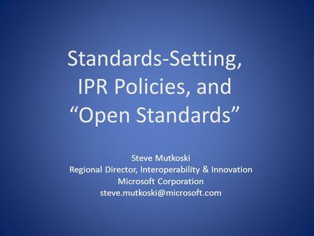 Standards-Setting, IPR Policies, and Open Standards Steve Mutkoski Regional Director, Interoperability & Innovation Microsoft Corporation