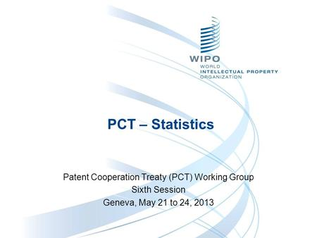 PCT – Statistics Patent Cooperation Treaty (PCT) Working Group Sixth Session Geneva, May 21 to 24, 2013.