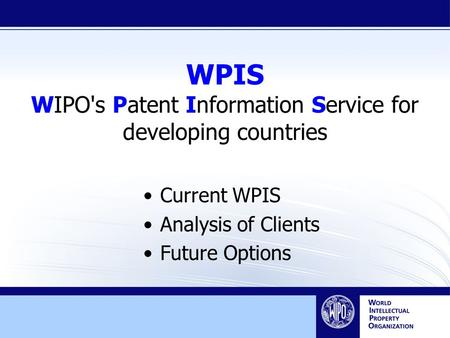 WPIS WIPO's Patent Information Service for developing countries Current WPIS Analysis of Clients Future Options.