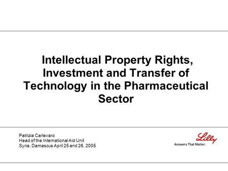 Intellectual Property Rights, Investment and Transfer of Technology in the Pharmaceutical Sector Patrizia Carlevaro Head of the International Aid Unit.